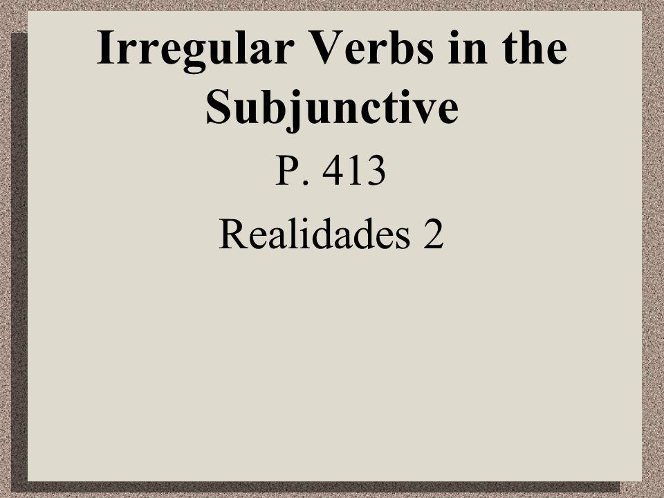 Irregular Verbs in the Subjunctive P. 413 Realidades 2