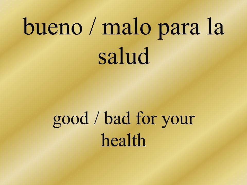 bueno / malo para la salud good / bad for your health