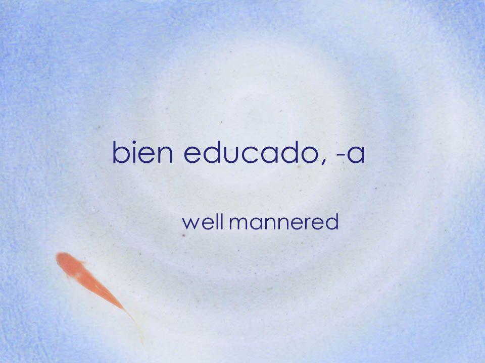 bien educado, -a well mannered