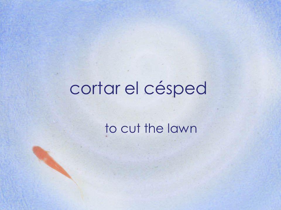 cortar el césped to cut the lawn