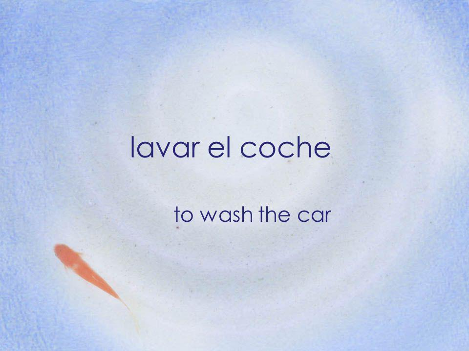 lavar el coche to wash the car