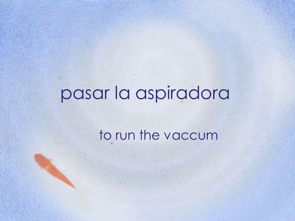 pasar la aspiradora to run the vaccum