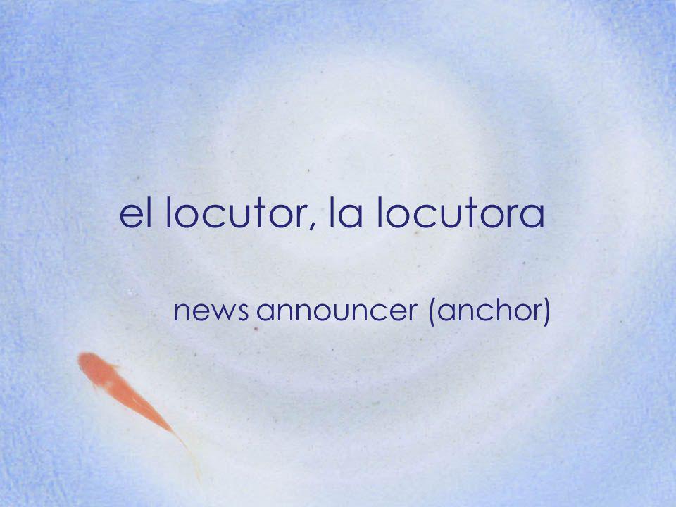 el locutor, la locutora news announcer (anchor)
