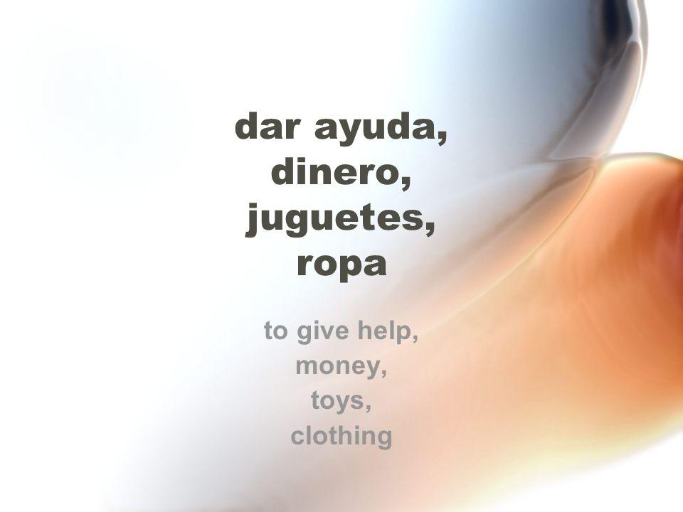 dar ayuda, dinero, juguetes, ropa to give help, money, toys, clothing