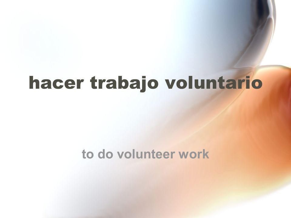 hacer trabajo voluntario to do volunteer work