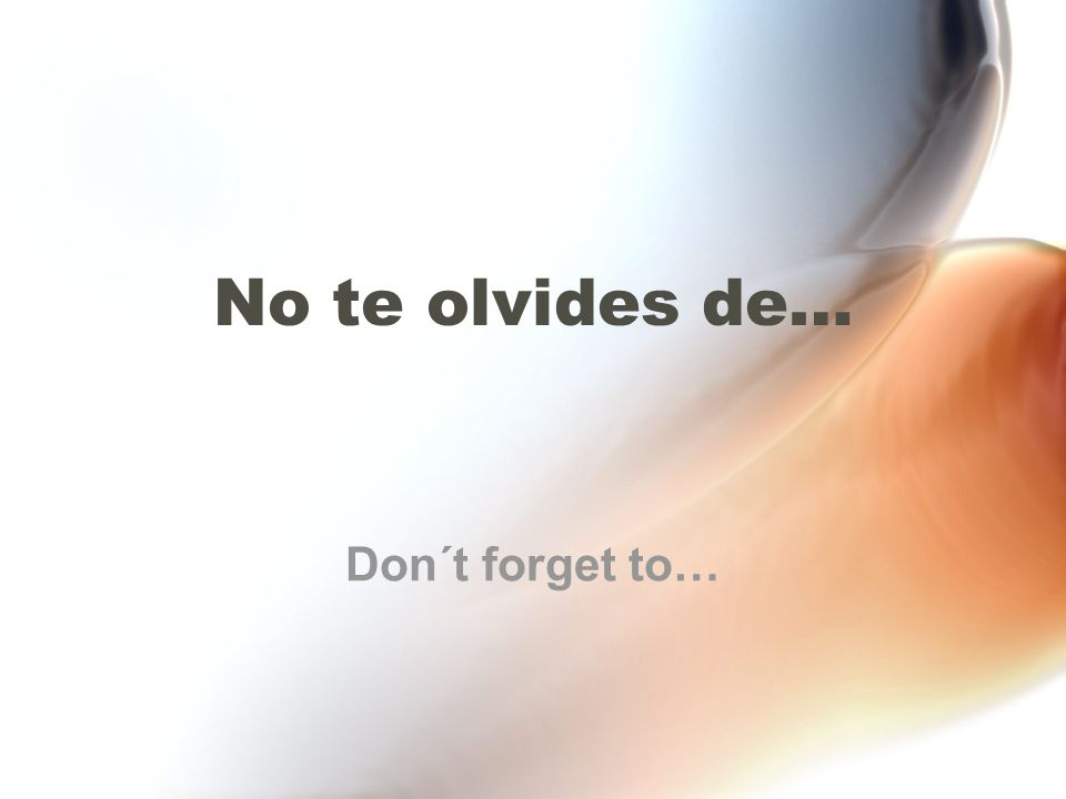No te olvides de… Don´t forget to…