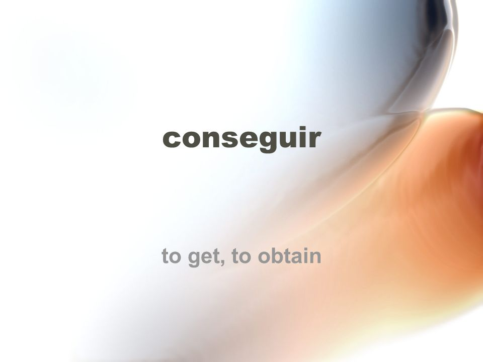 conseguir to get, to obtain