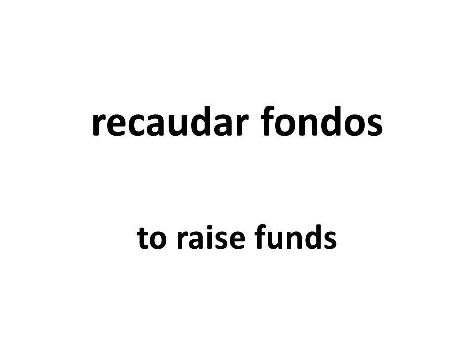 recaudar fondos to raise funds