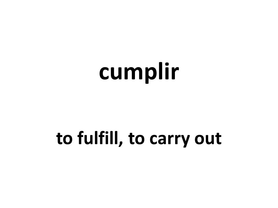 cumplir to fulfill, to carry out