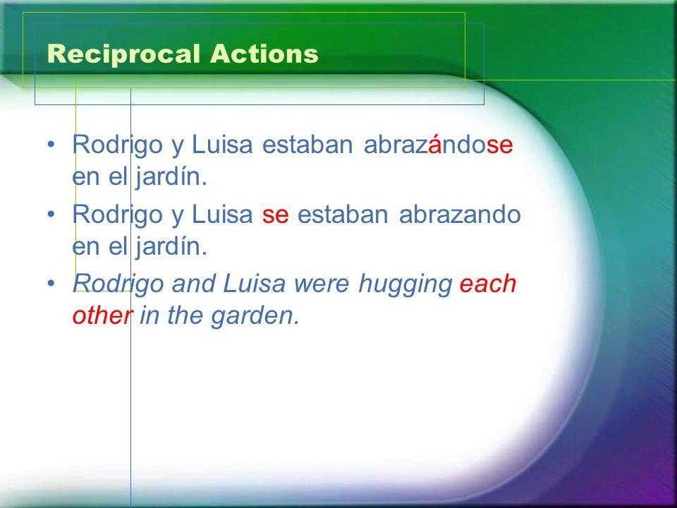 Reciprocal Actions Rodrigo y Luisa estaban abrazándose en el jardín. Rodrigo y Luisa se estaban abrazando en el jardín. Rodrigo and Luisa were hugging