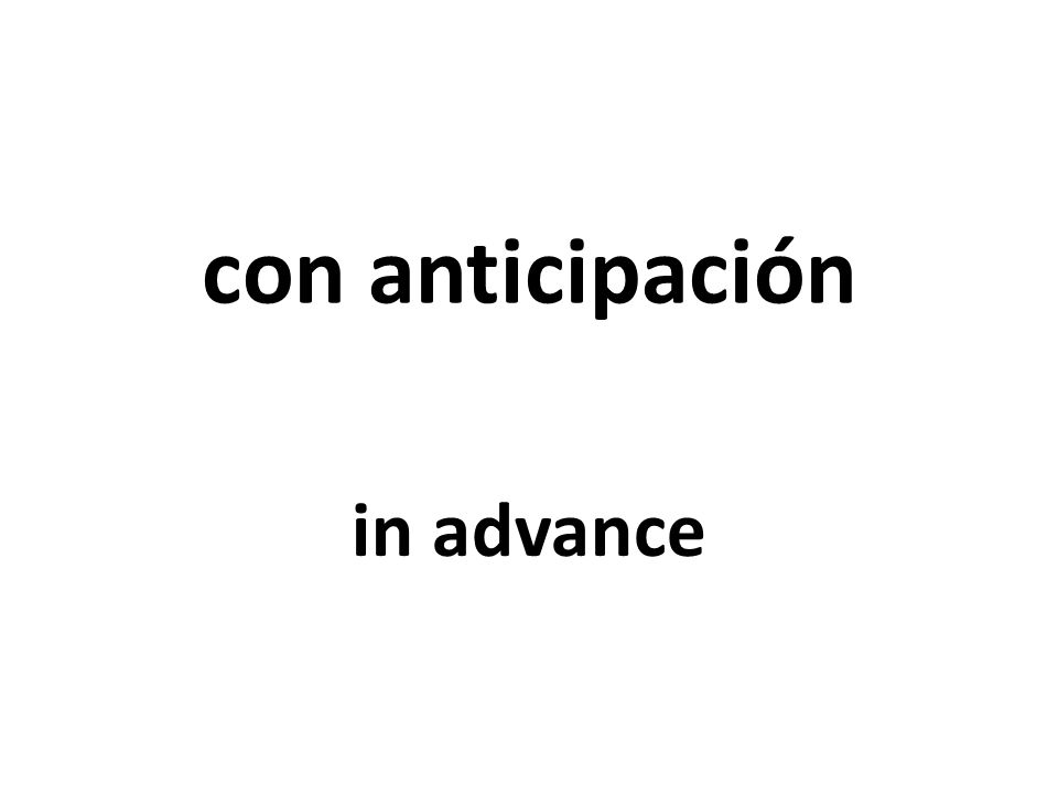 con anticipación in advance