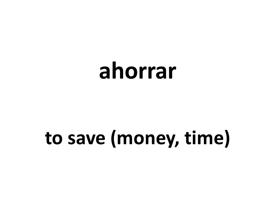 ahorrar to save (money, time)
