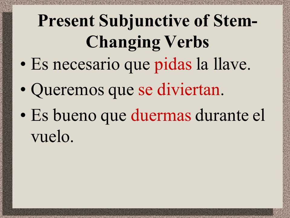 Present Subjunctive of Stem- Changing Verbs Other verbs you know that follow these patterns are: o...ue: morir e…ie: sentirse, preferir e…i: reír, rep