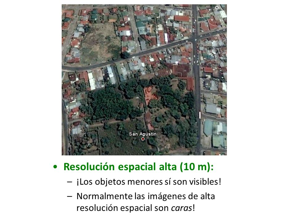 Resolución espacial alta (10 m): –¡Los objetos menores sí son visibles! –Normalmente las imágenes de alta resolución espacial son caras!