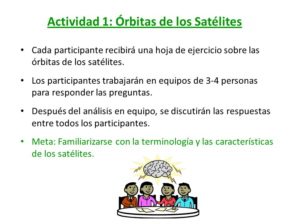 Actividad 1: Órbitas de los Satélites Cada participante recibirá una hoja de ejercicio sobre las órbitas de los satélites. Los participantes trabajará