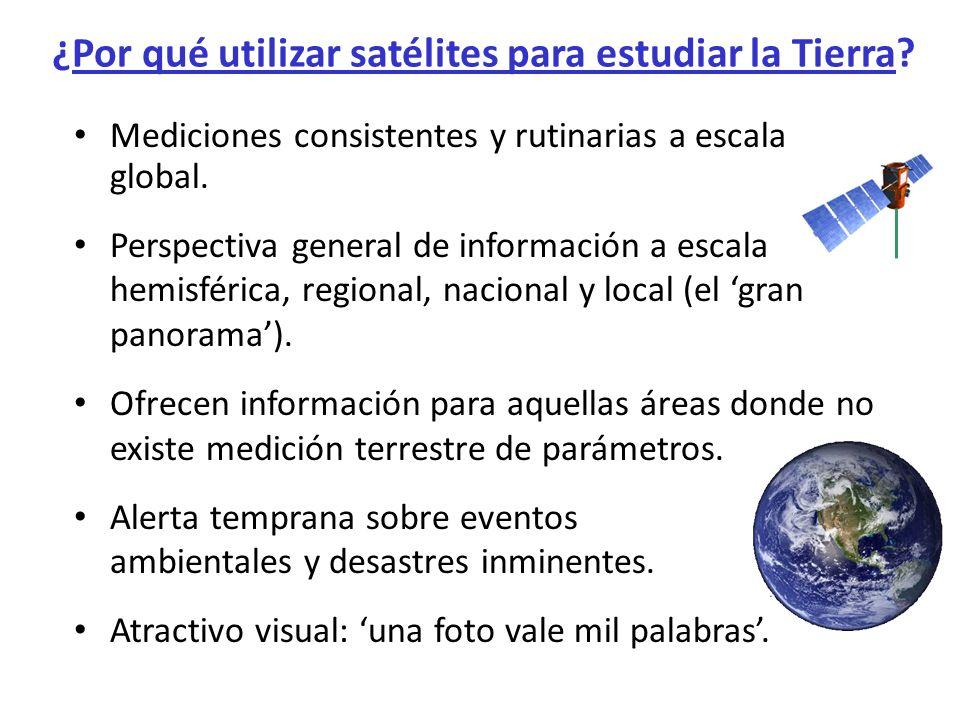 ¿Por qué utilizar satélites para estudiar la Tierra? Mediciones consistentes y rutinarias a escala global. Perspectiva general de información a escala