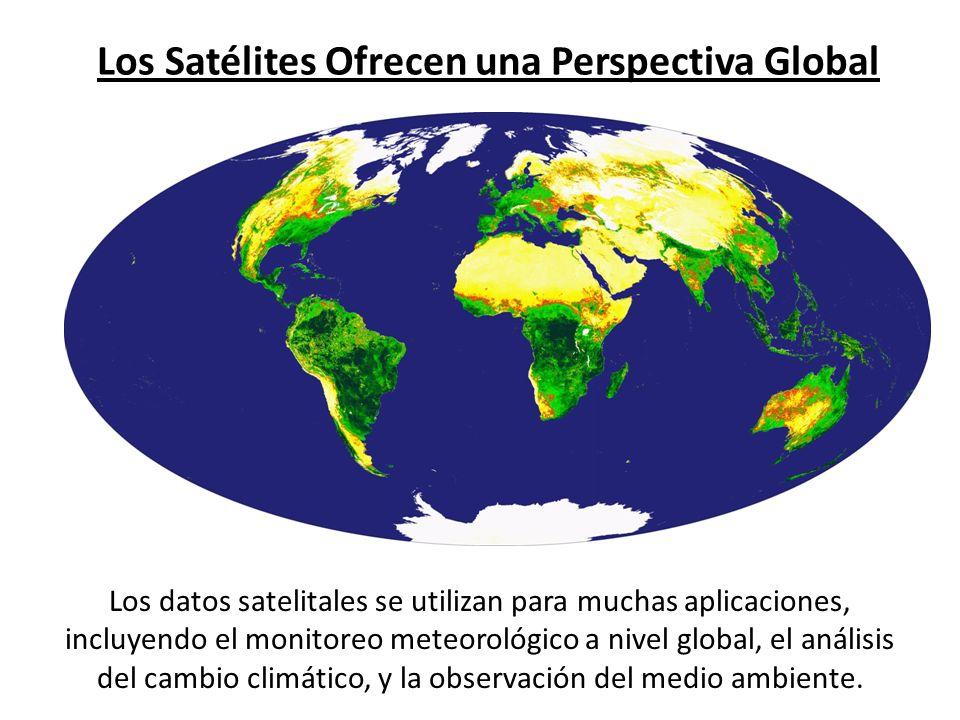 Los Satélites Ofrecen una Perspectiva Global Los datos satelitales se utilizan para muchas aplicaciones, incluyendo el monitoreo meteorológico a nivel