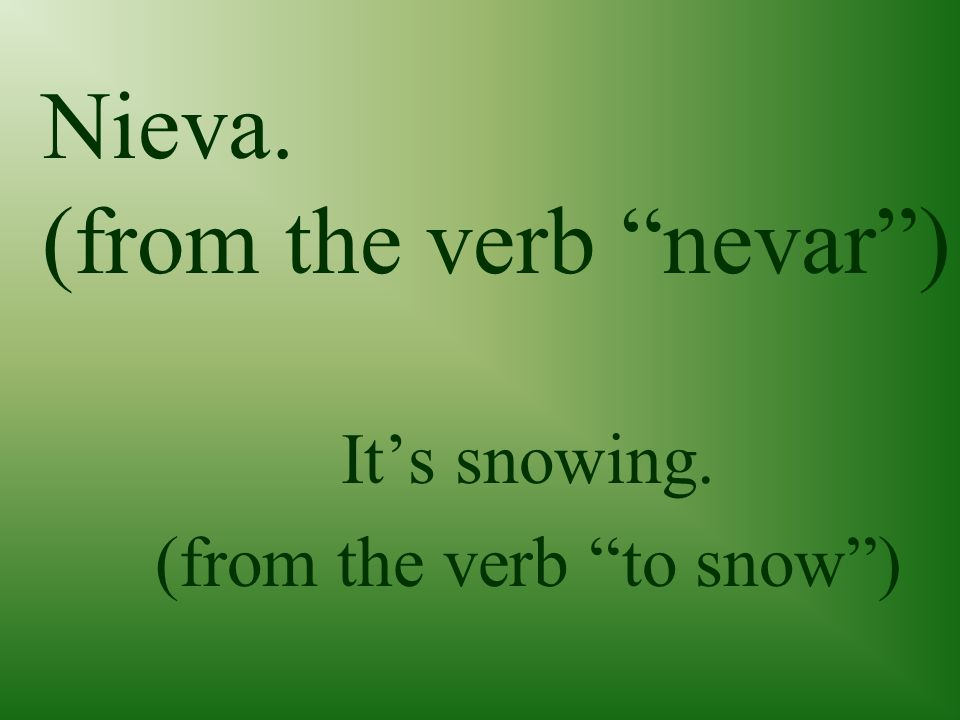 Nieva. (from the verb nevar) Its snowing. (from the verb to snow)