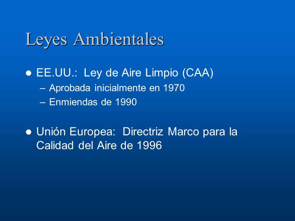 Leyes Ambientales EE.UU.: Ley de Aire Limpio (CAA) –Aprobada inicialmente en 1970 –Enmiendas de 1990 Unión Europea: Directriz Marco para la Calidad de