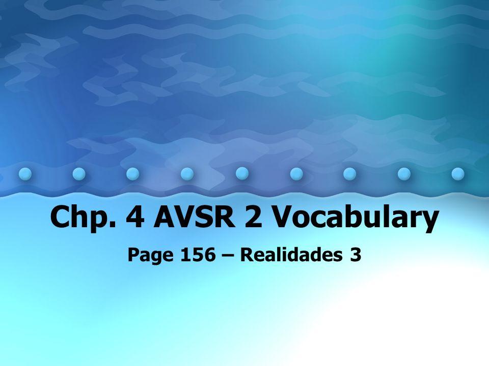 Chp. 4 AVSR 2 Vocabulary Page 156 – Realidades 3