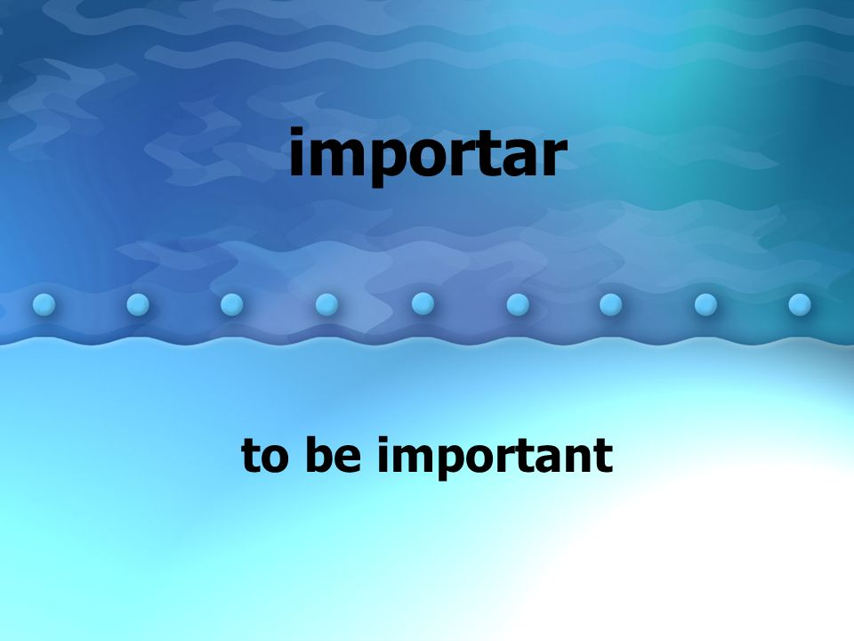 importar to be important