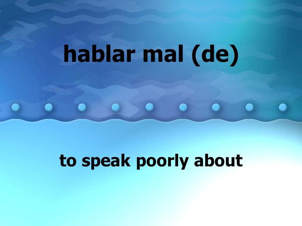 hablar mal (de) to speak poorly about
