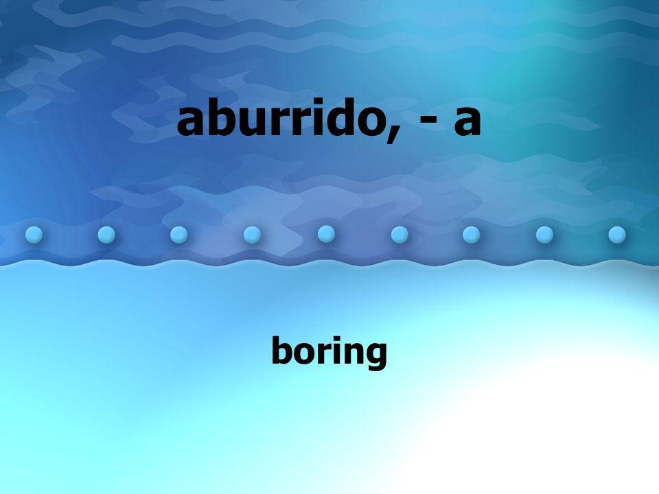 aburrido, - a boring