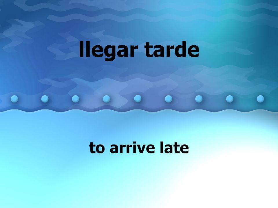 llegar tarde to arrive late