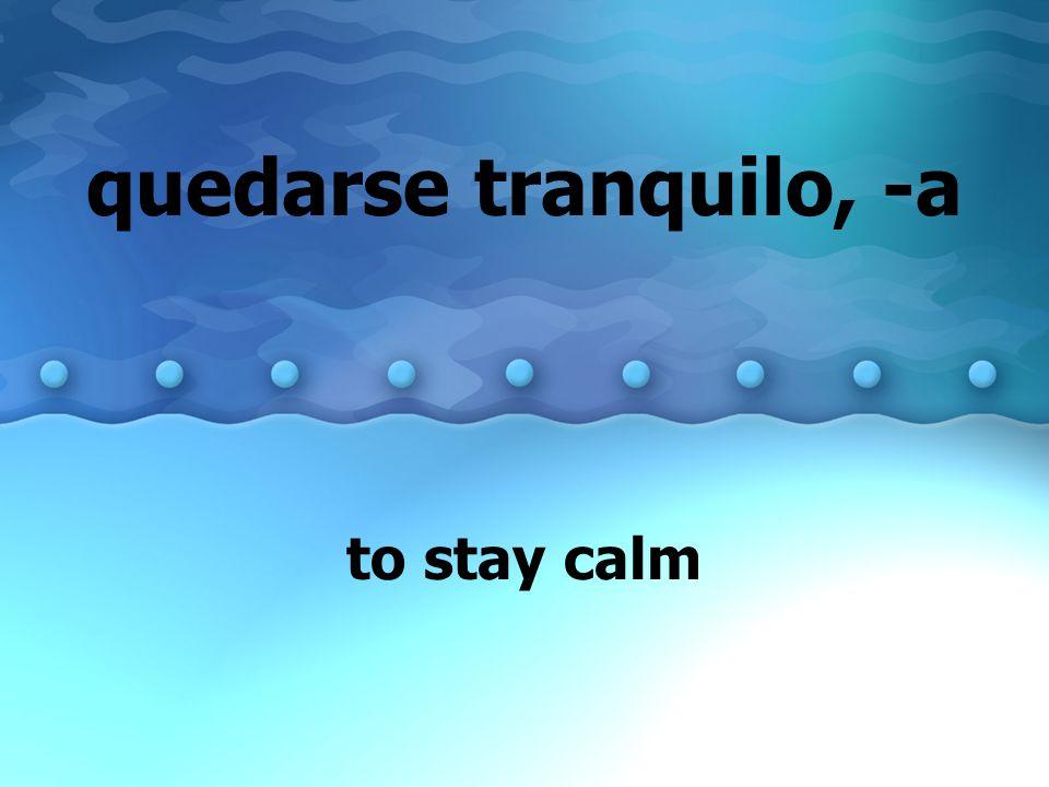 quedarse tranquilo, -a to stay calm