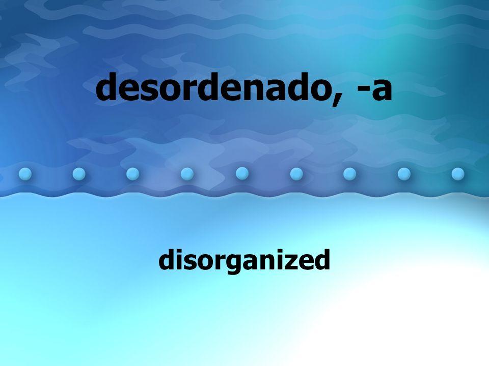 desordenado, -a disorganized