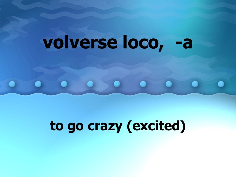 volverse loco, -a to go crazy (excited)