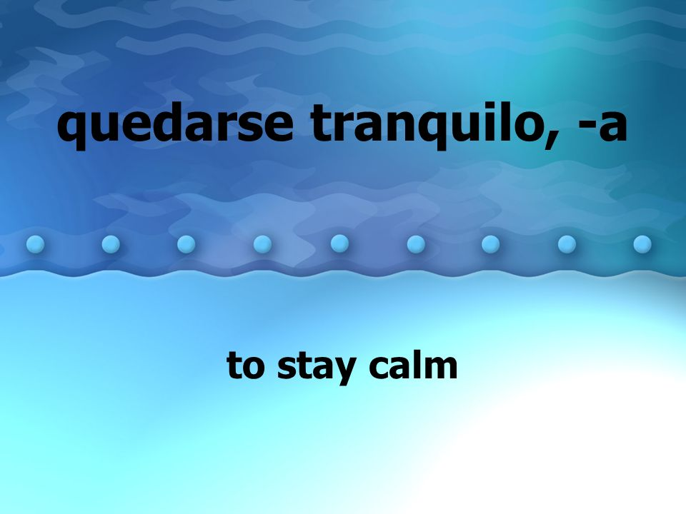quedarse tranquilo, -a to stay calm