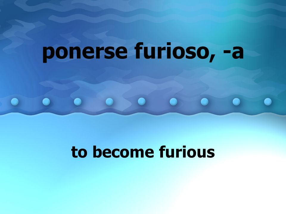ponerse furioso, -a to become furious