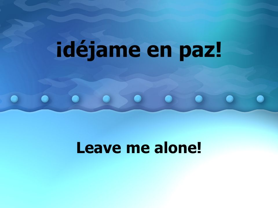 ¡déjame en paz! Leave me alone!