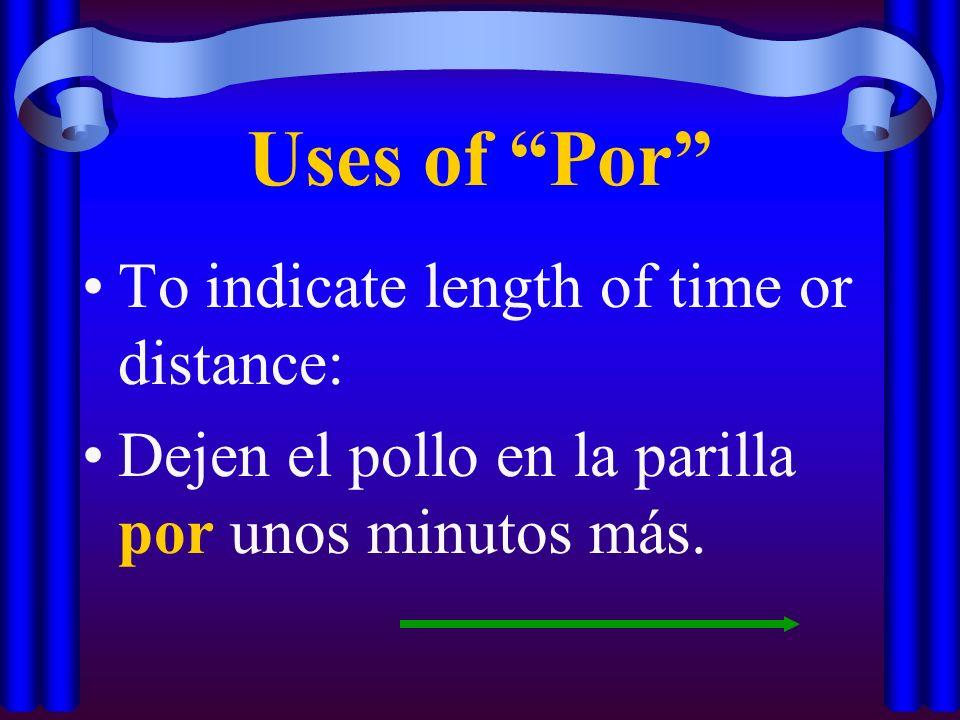 Uses of Por To indicate length of time or distance: Dejen el pollo en la parilla por unos minutos más.