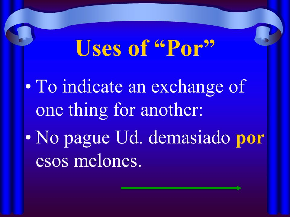Uses of Por To indicate an exchange of one thing for another: No pague Ud.