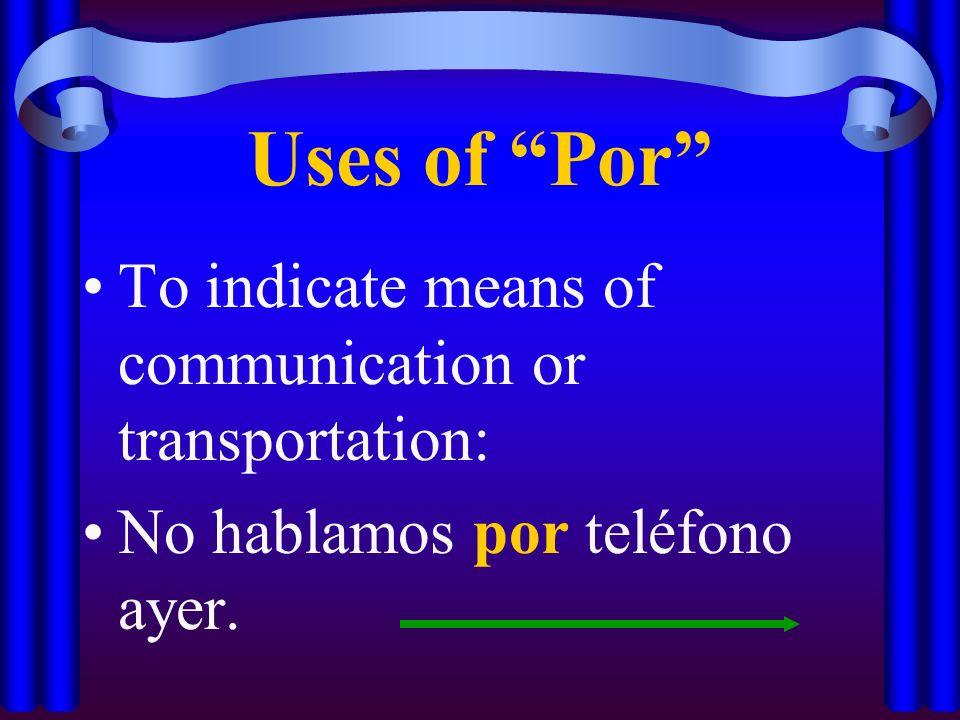 Uses of Por To indicate means of communication or transportation: No hablamos por teléfono ayer.