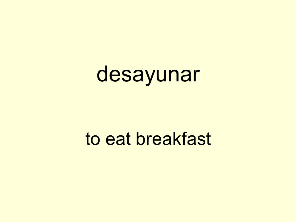 desayunar to eat breakfast