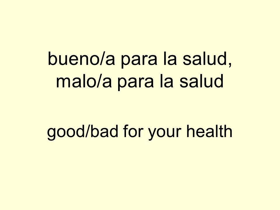 bueno/a para la salud, malo/a para la salud good/bad for your health