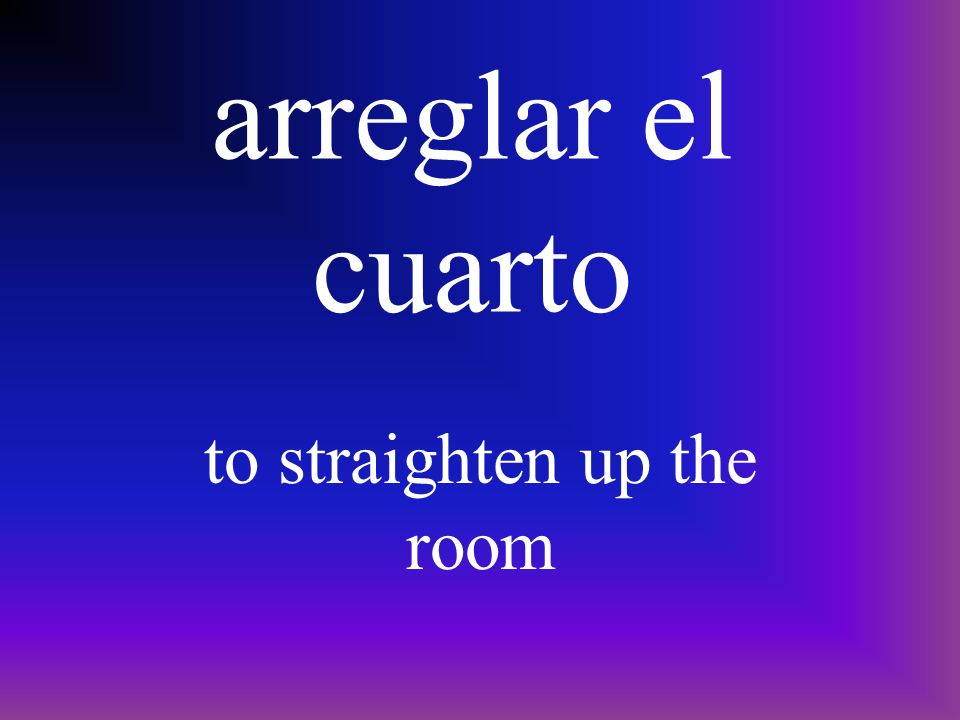 arreglar el cuarto to straighten up the room
