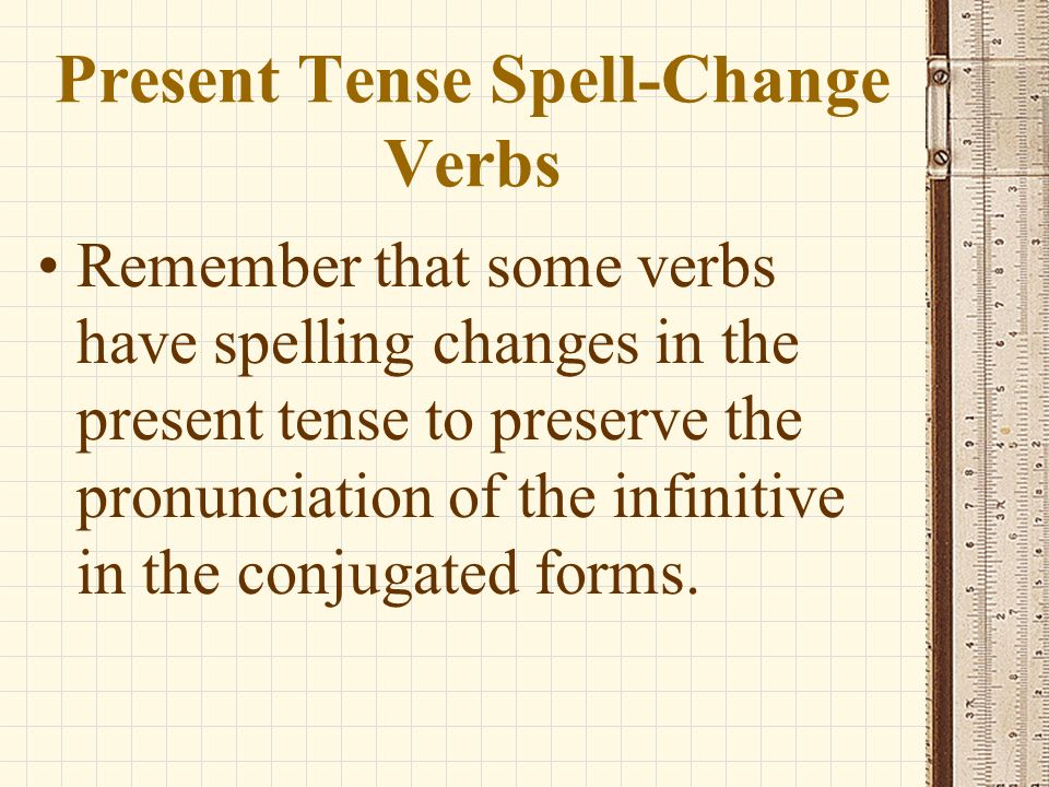 Present Tense Spell-Change Verbs Remember that some verbs have spelling changes in the present tense to preserve the pronunciation of the infinitive in the conjugated forms.