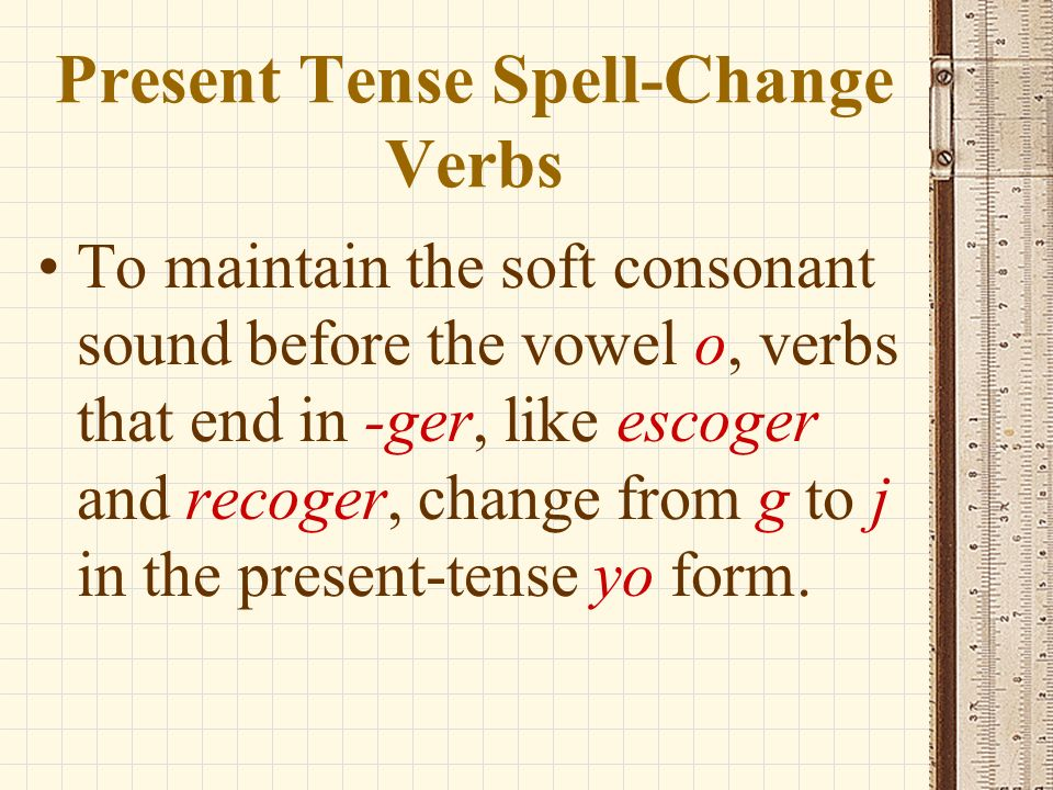 Present Tense Spell-Change Verbs To maintain the soft consonant sound before the vowel o, verbs that end in -ger, like escoger and recoger, change from g to j in the present-tense yo form.