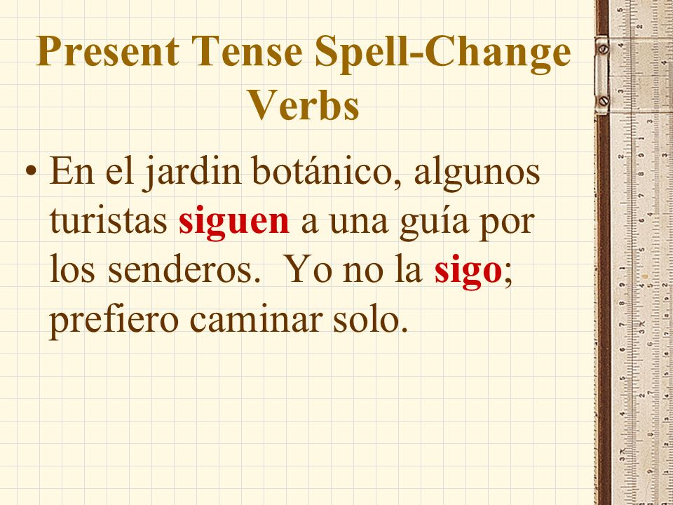 Present Tense Spell-Change Verbs In the present-tense yo form of verbs like seguir and conseguir, the silent u used in the infinitive and other forms in which the g is followed by e or i is dropped to preserve the sound of g as in get.