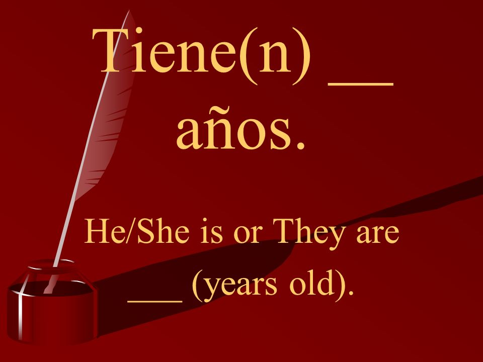 Tiene(n) __ años. He/She is or They are ___ (years old).