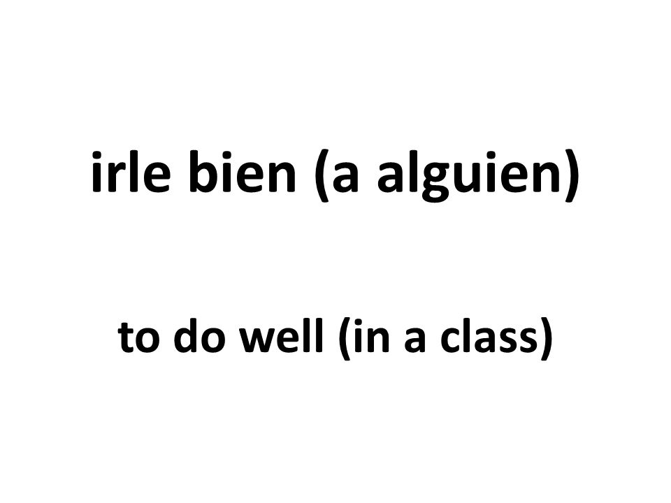 irle bien (a alguien) to do well (in a class)