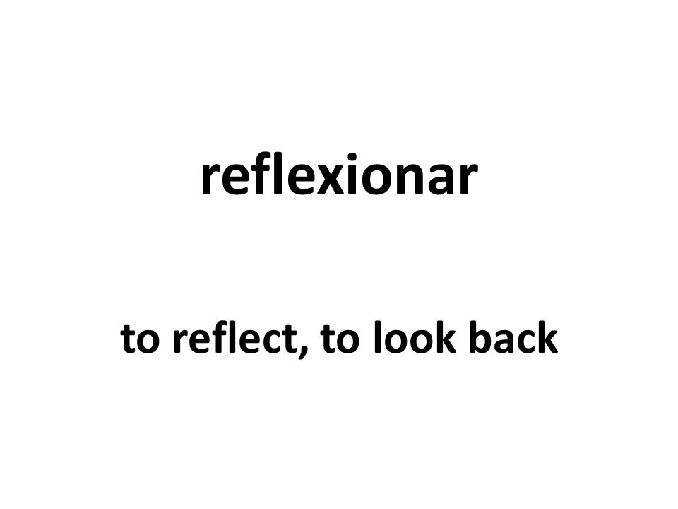 reflexionar to reflect, to look back