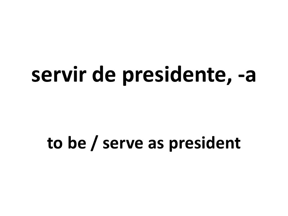 servir de presidente, -a to be / serve as president