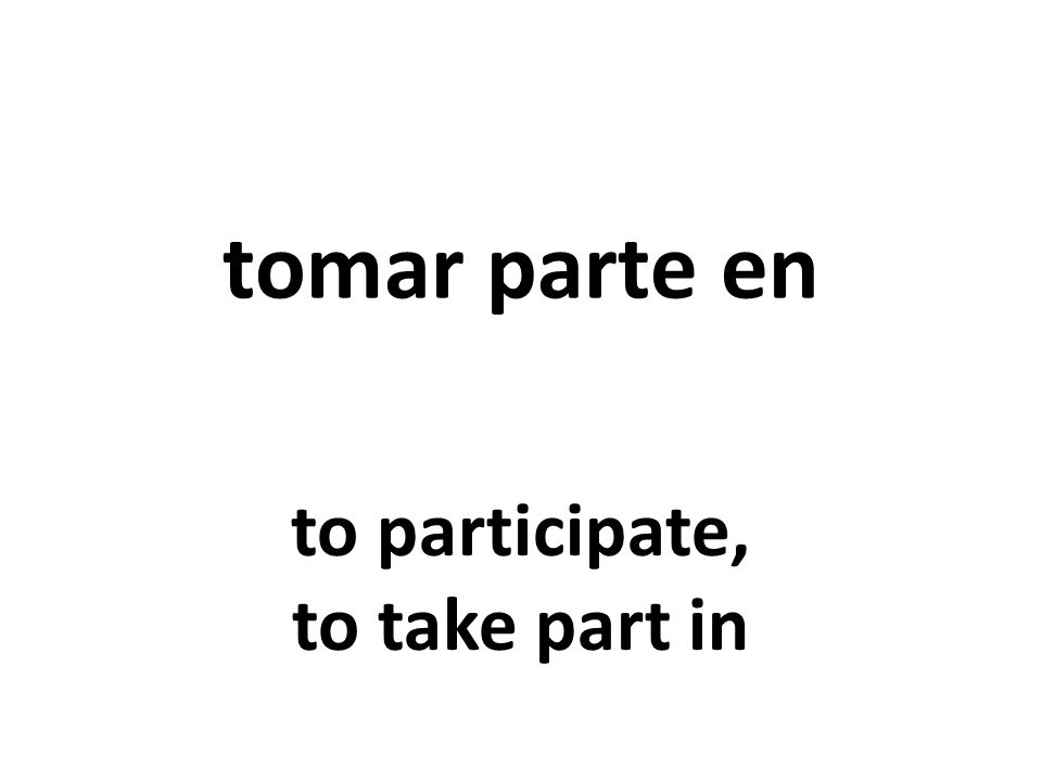 tomar parte en to participate, to take part in