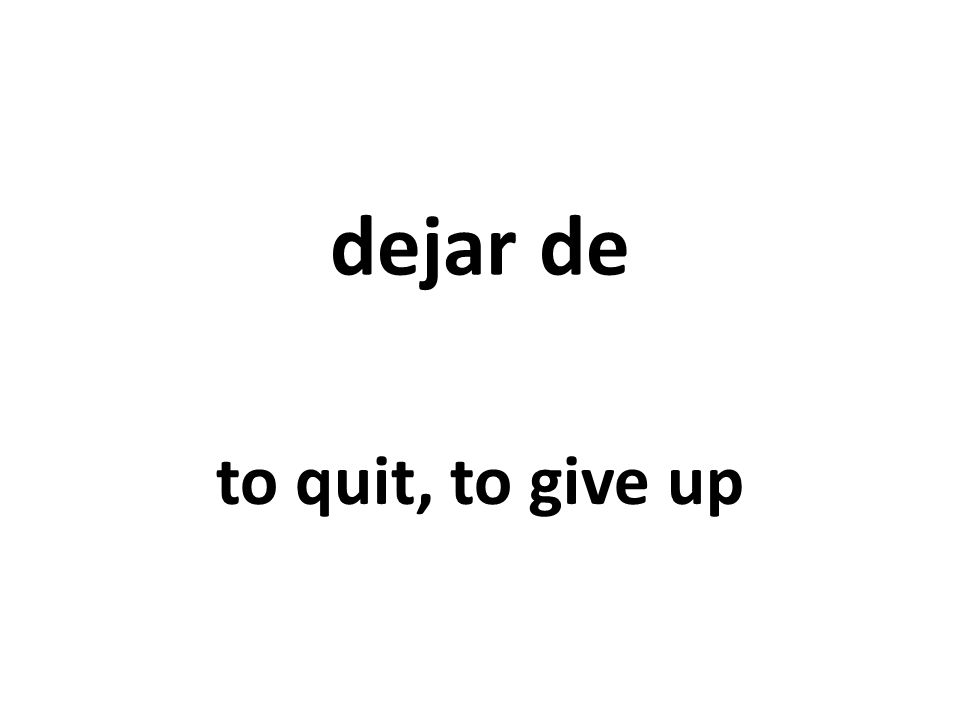 dejar de to quit, to give up