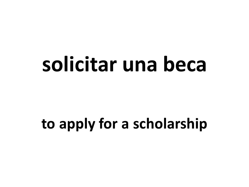 solicitar una beca to apply for a scholarship